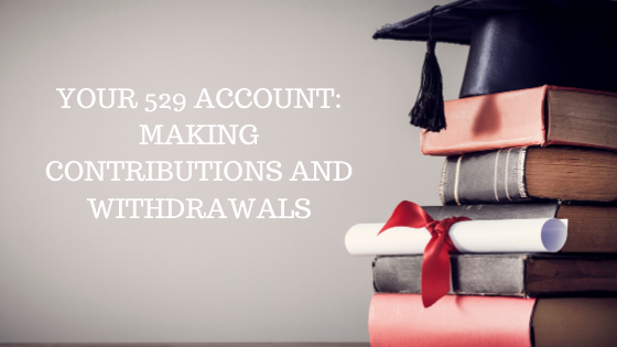 Your 529 Account: Making Contributions and Withdrawals