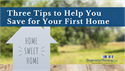 Three Tips to Help You Save for Your First Home