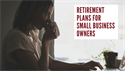 5 Types of Retirement Plans for Small Business Owners