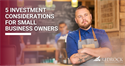 5 Investment Considerations for Small Business Owners