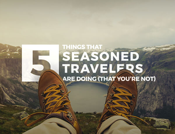 5 Things That Seasoned Travelers Are Doing (That You're Not)