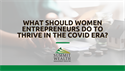 What Should Women Entrepreneurs Do to Thrive in the COVID Era?
