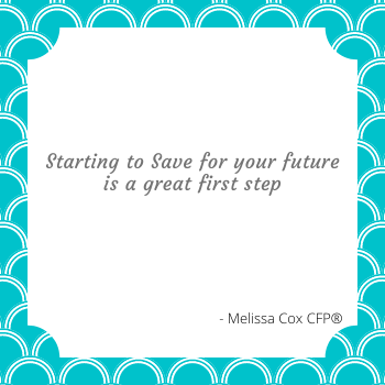 Melissa Cox CFP explains that simply starting to save for your future is the best step you can make.