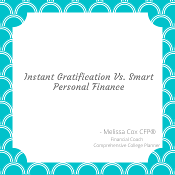 Melissa Cox CFP distinguishes between Instant Gratification and Smart Personal Finance.