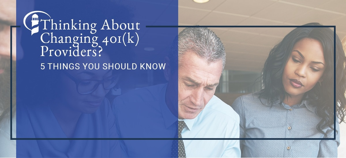 Thinking About Changing 401(k) Providers? Five Things You Should Know