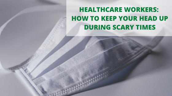 Healthcare Workers: How to Keep Your Head Up During Scary Times