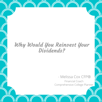 Melissa Cox CERTIFIED FINANCIAL PLANNER™ explains why you would reinvest dividends.