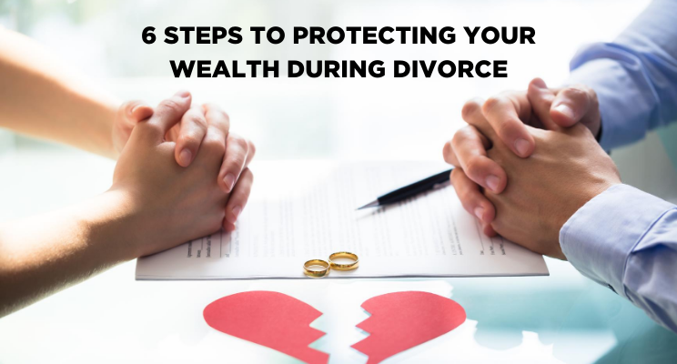 6 Steps to Protecting Your Wealth During Divorce