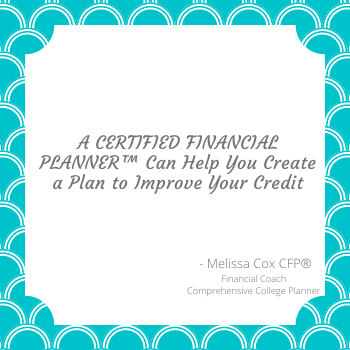As a CERTIFIED FINANCIAL PLANNER™, Melissa Cox CFP® helps clients to create a plan to improve their credit scores.