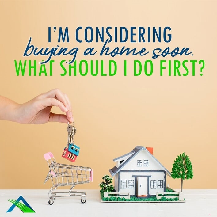 I'm Considering Buying A Home Soon. What Should I Do First?
