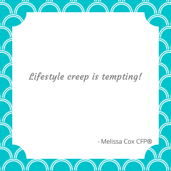 Lifestyle creep is very tempting! Make a conscious effort to stay in control of your finances
