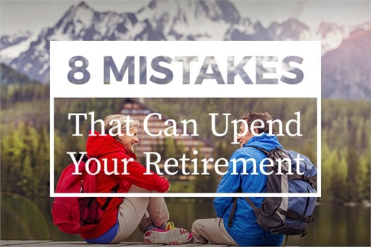 EIGHT MISTAKES THAT CAN UPEND YOUR RETIREMENT