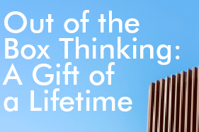 Out of the Box Thinking: A Gift of a Lifetime