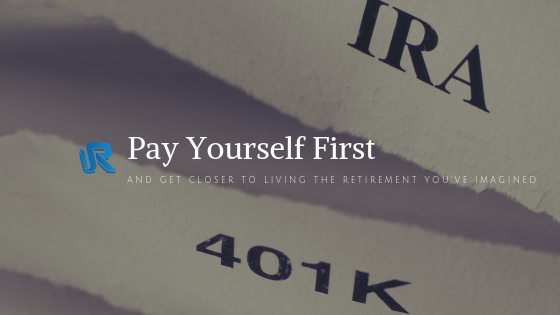 Pay Yourself First: And Get Closer to Living the Retirement You've Imagined