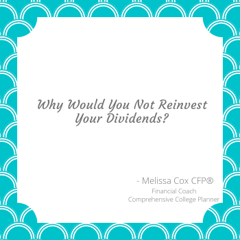 Melissa Cox CERTIFIED FINANCIAL PLANNER™ explains why you would not reinvest dividends.