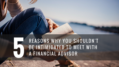 5 REASONS WHY YOU SHOULDN'T BE INTIMIDATED TO MEET WITH A FINANCIAL ADVISOR