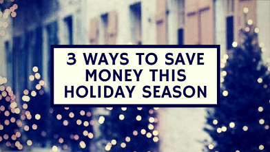 3 WAYS TO SAVE MONEY THIS HOLIDAY SEASON