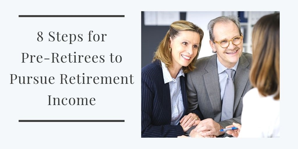 8 Steps for Pre-Retirees to Pursue Retirement Income