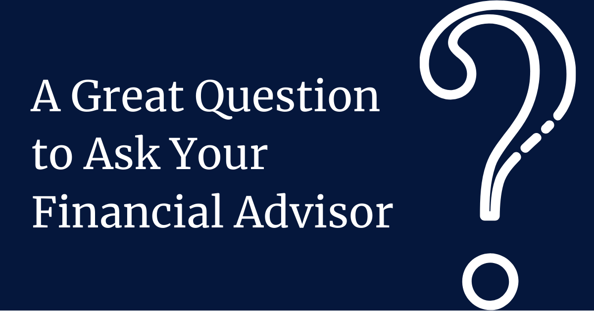 A Great Question to Ask Your Financial Advisor