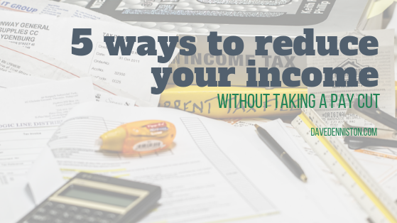 5 Ways to Reduce Your Income Without Taking A Pay Cut