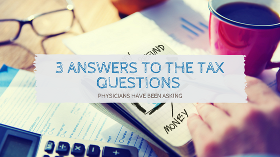 3 Answers to the Tax Questions Physicians Have Been Asking
