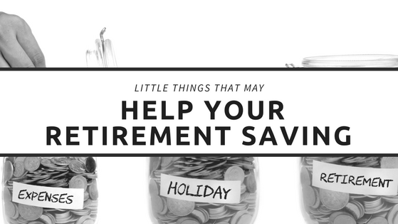 Little Things That May Help Your Retirement Savings