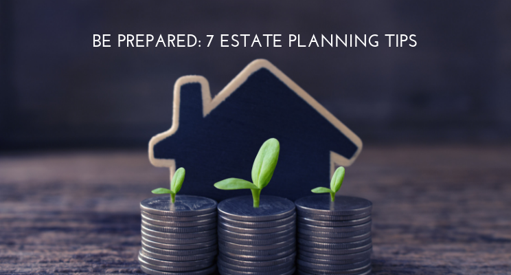 Be Prepared:  7 Estate Planning Tips