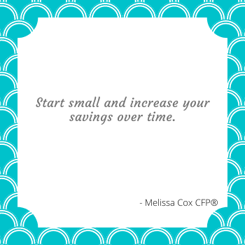Melissa Cox CFP explains that Rome wasn't built in a day, and neither are your finances! Start small and increase over time.