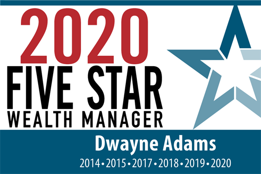 Dwayne Adams has been recognized as a six time Five Star Wealth Manager for 2014, 2015, 2017, 2018, 2019 and again for 2020!