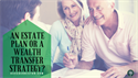 An Estate Plan or a Wealth Transfer Strategy?