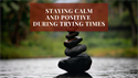 Staying Calm and Positive During Trying Times