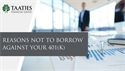 Reasons NOT to Borrow Against Your 401(k)