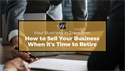 Your Business in Transition: How to Sell Your Business When it's Time to Retire