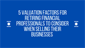 5 Valuation Factors for Retiring Financial Professionals to Consider When Selling Their Businesses