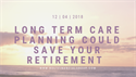 Long Term Care Planning Could Save Your Retirement