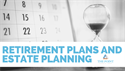 Retirement Plans and Estate Planning