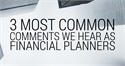 3 Most Common Comments We Hear as Financial Planners