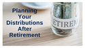 Planning Your Distributions After Retirement