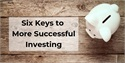 Six Keys to More Successful Investing