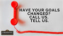 Have Your Goals Changed?  Call Us.  Tell Us.