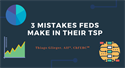 3 Mistakes Federal Employees make in their Thrift Savings Plan (TSP)