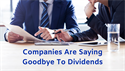 Companies are Saying Goodbye to Dividends