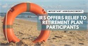 IRS Offers Relief to Retirement Plan Participants