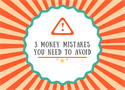 3 Money Mistakes You Need to Avoid