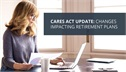CARES Act Update: Changes Impacting Retirement Plans