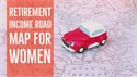 A RETIREMENT INCOME ROAD MAP FOR WOMEN