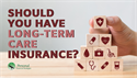 Is Long-Term Care Insurance a Good Idea?