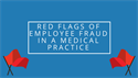 Red Flags of Employee Fraud in a Medical Practice