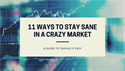 11 WAYS TO HELP YOURSELF STAY SANE IN A CRAZY MARKET
