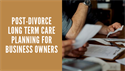 Post-Divorce Long Term Care Planning for Business Owners